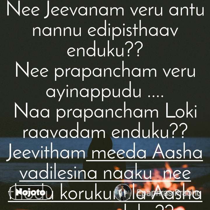 Cheruvu avthunaav ani sambhara padey lopaley .... Dhooram velthunna ani gurthuchesthaav enduku??? Neethoney Naa jeevitham ani cheppe lopaley.... Nee Jeevanam veru antu nannu edipisthaav enduku?? Nee prapancham veru ayinappudu .... Naa prapancham Loki raavadam enduku?? Jeevitham meeda Aasha vadilesina naaku  nee thodu korukunela Aasha repaav enduku?? Nee premaney korukunna nenu.... Marokari tho Jatha kadthaav enduku?? Naa chethilo nee cheyya undaali ani korukuney lopaley... Adey chethitho nee chethi nee vereokariki icheyamani aduguthaav enduku???....