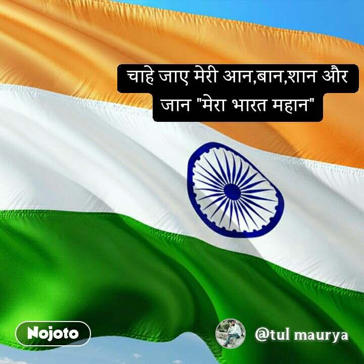 """चाहे जाए मेरी आन,बान,शान और जान """"मेरा भारत महान"""""""
