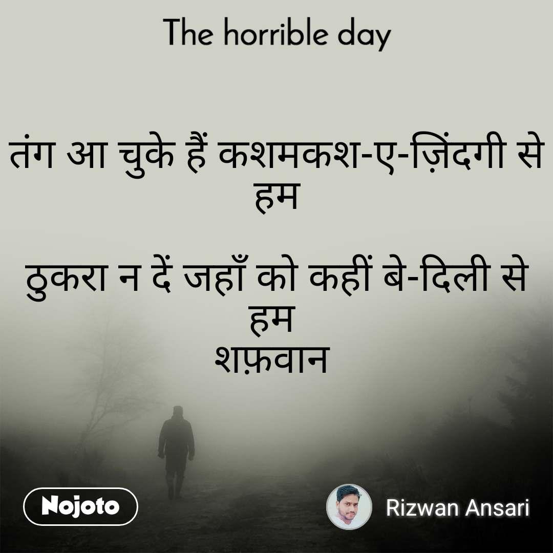 The horrible day  तंग आ चुके हैं कशमकश-ए-ज़िंदगी से हम   ठुकरा न दें जहाँ को कहीं बे-दिली से हम  शफ़वान