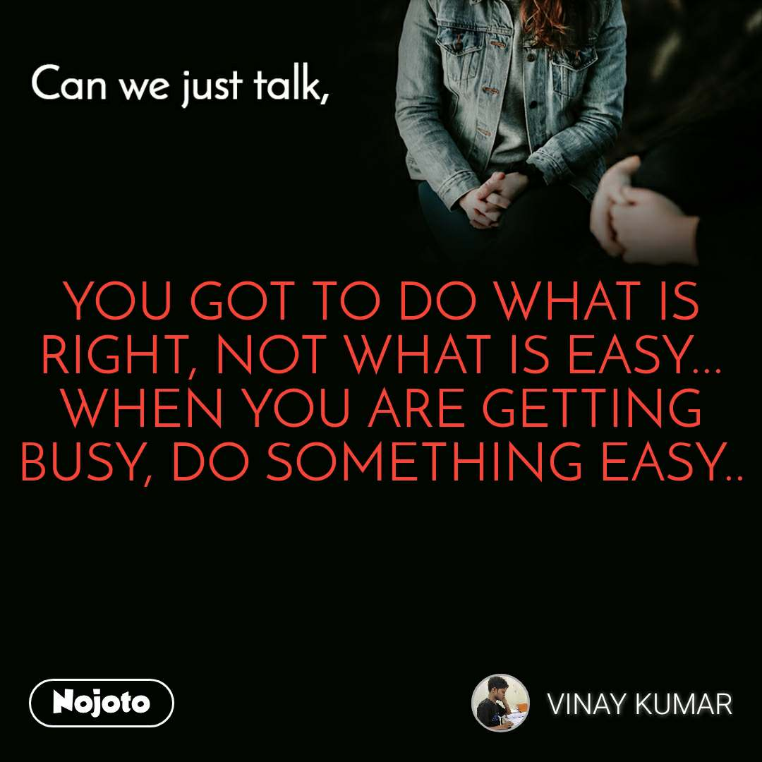 Can you just talk , YOU GOT TO DO WHAT IS RIGHT, NOT WHAT IS EASY... WHEN YOU ARE GETTING BUSY, DO SOMETHING EASY..