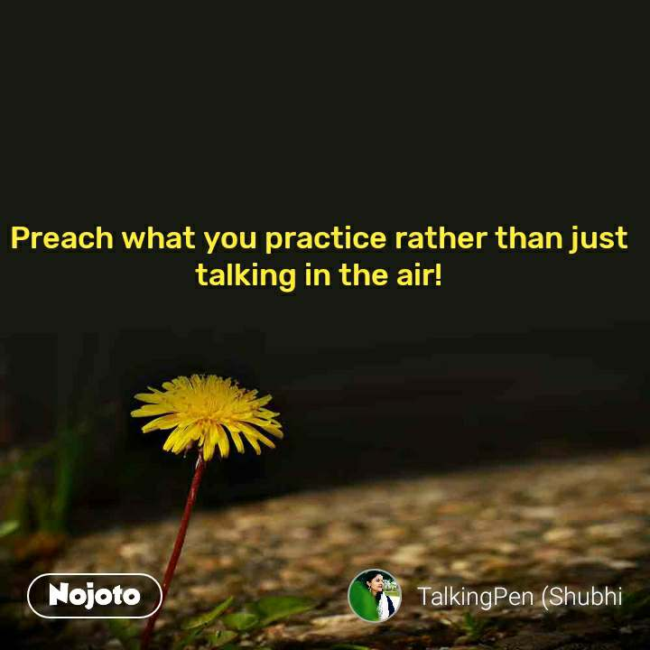 Preach what you practice rather than just talking in the air!