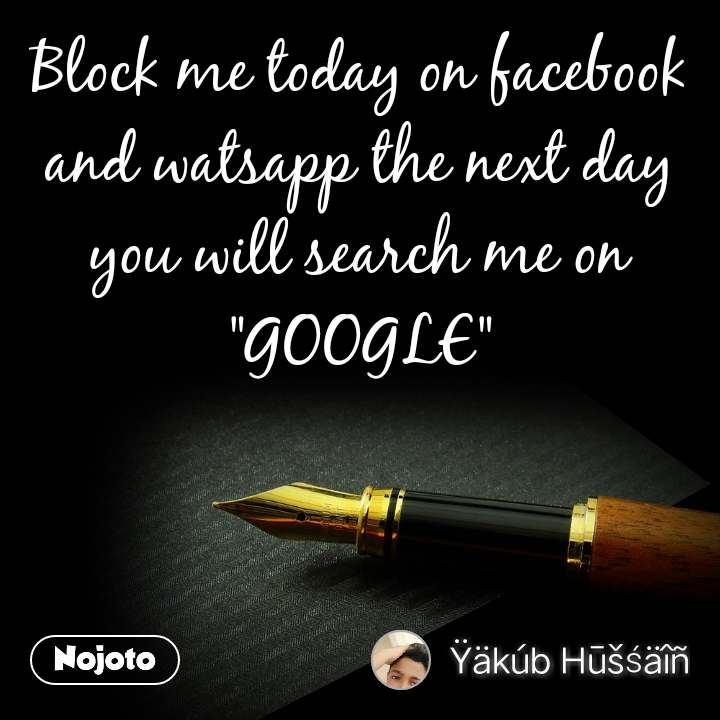 """Block me today on facebook and watsapp the next day you will search me on """"GOOGLE"""""""