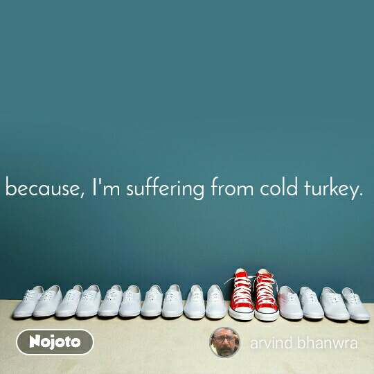 because, I'm suffering from cold turkey.