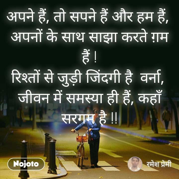 अपने हैं, तो सपने हैं और हम हैं,  अपनों के साथ साझा करते ग़म हैं ! रिश्तों से जुड़ी जिंदगी है  वर्ना,  जीवन में समस्या ही हैं, कहाँ सरगम है !!