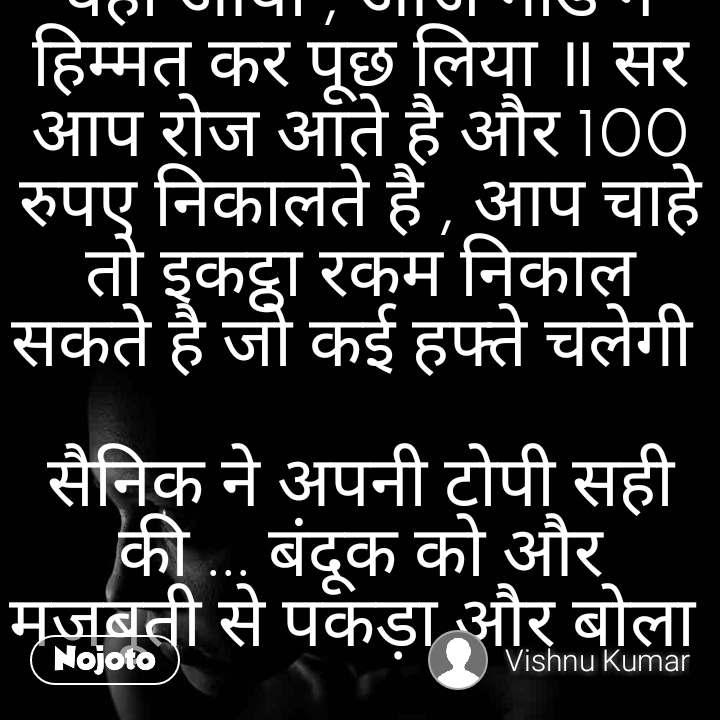 एक सैनिक जिसकी पोस्टिंग कश्मीर मे है , रोज एक ATM मे जाता है और 100 रुपए निकालता है l ATM का गार्ड रोज इस सैनिक को आ कर 100 रुपए निकालते देखता है , पर वर्दी के खोफ़्फ़ के चलते सवाल पुछने की हिम्मत नहीं करता   एक दिन ATM पर कुछ लोगो भी थे , यह सैनिक भी वही आया , आज गार्ड ने हिम्मत कर पूछ लिया ॥ सर आप रोज आते है और 100 रुपए निकालते है , आप चाहे तो इकट्ठा रकम निकाल सकते है जो कई हफ्ते चलेगी   सैनिक ने अपनी टोपी सही की ... बंदूक को और मजबूती से पकड़ा और बोला   मेरा अकाउंट मेरी बीबी के मोबाइल से लिंक है , कश्मीर मे इंटरनेट बंद है , मै रोजाना 100 रुपए इस लिए निकालता हूँ ताकि मेरी बीबी को पता चले आज 100 रुपए अकाउंट से निकले है यानि मै जिंदा हूँ ....  Indian Army