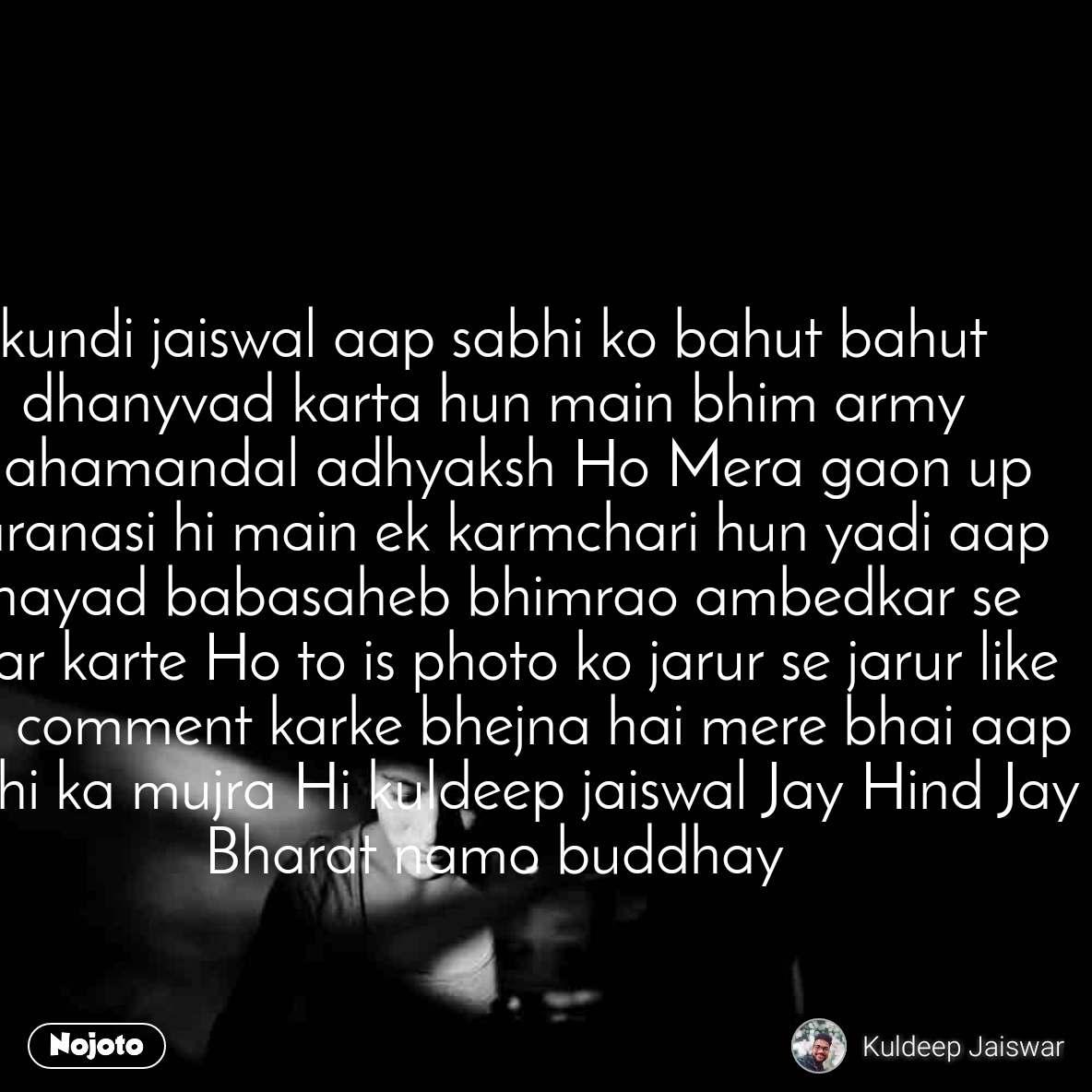 kundi jaiswal aap sabhi ko bahut bahut dhanyvad karta hun main bhim army mahamandal adhyaksh Ho Mera gaon up Varanasi hi main ek karmchari hun yadi aap shayad babasaheb bhimrao ambedkar se Pyar karte Ho to is photo ko jarur se jarur like aur comment karke bhejna hai mere bhai aap sabhi ka mujra Hi kuldeep jaiswal Jay Hind Jay Bharat namo buddhay