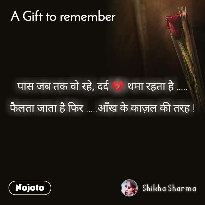 A gift to remember  पास जब तक वो रहे, दर्द 💔 थमा रहता है .....  फैलता जाता है फिर .....आँख के काज़ल की तरह !