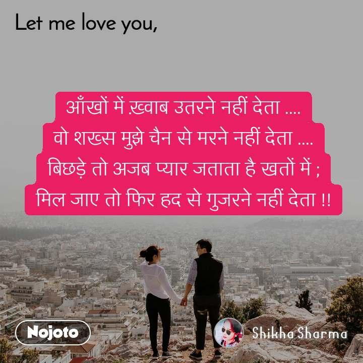 Let me love you आँखों में ख़्वाब उतरने नहीं देता .... वो शख्स मुझे चैन से मरने नहीं देता .... बिछड़े तो अजब प्यार जताता है खतों में ; मिल जाए तो फिर हद से गुजरने नहीं देता !!