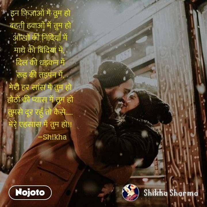 इन फ़िज़ाओं में तुम हो बहती हवाओं में तुम हो आँखों की निंदियाँ में माथे की बिंदियां में,  दिल की धड़कन में रूह की तड़पन में, मेरी हर सांस में तुम हो होठों की प्यास में तुम हो तुमसे दूर रहूँ तो कैसे..... मेरे एहसास में तुम हो!!             ―Shikha