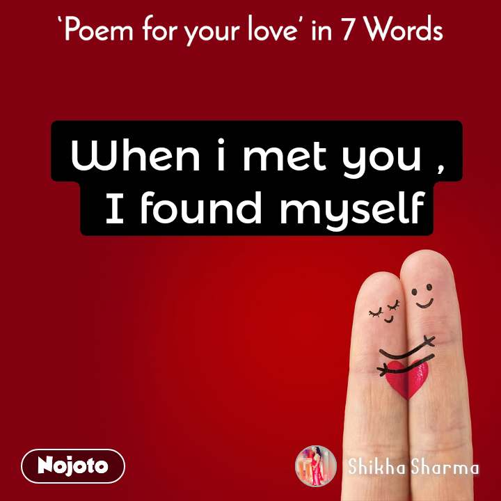 Poem for your love in 7 Words When i met you ,  I found myself