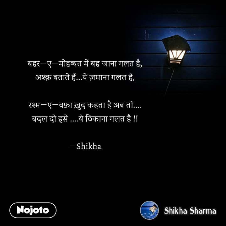 बहर―ए―मोहब्बत में बह जाना गलत है, अश्क़ बताते हैं...ये ज़माना गलत है,  रश्म―ए―वफ़ा ख़ुद कहता है अब तो.... बदल दो इसे ....ये ठिकाना गलत है !!  ―Shikha