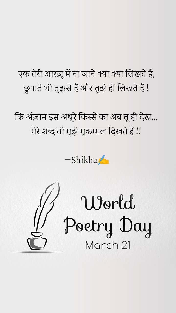 World Poetry Day 21 March एक तेरी आरज़ू में ना जाने क्या क्या लिखते हैं, छुपाते भी तुझसे हैं और तुझे ही लिखते हैं !  कि अंज़ाम इस अधूरे किस्से का अब तू ही देख... मेरे शब्द तो मुझे मुकम्मल दिखते हैं !!  ―Shikha✍️