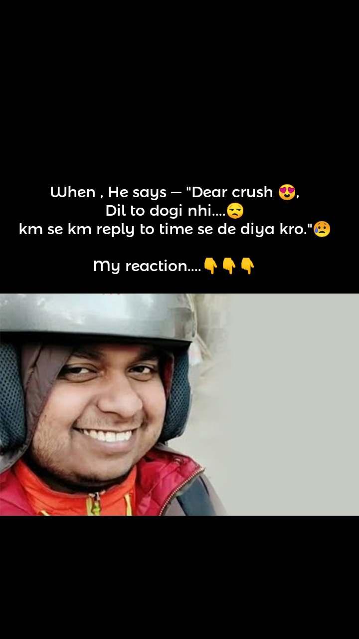 "When , He says ― ""Dear crush 😍, Dil to dogi nhi....😒 km se km reply to time se de diya kro.""😥  My reaction....👇👇👇"