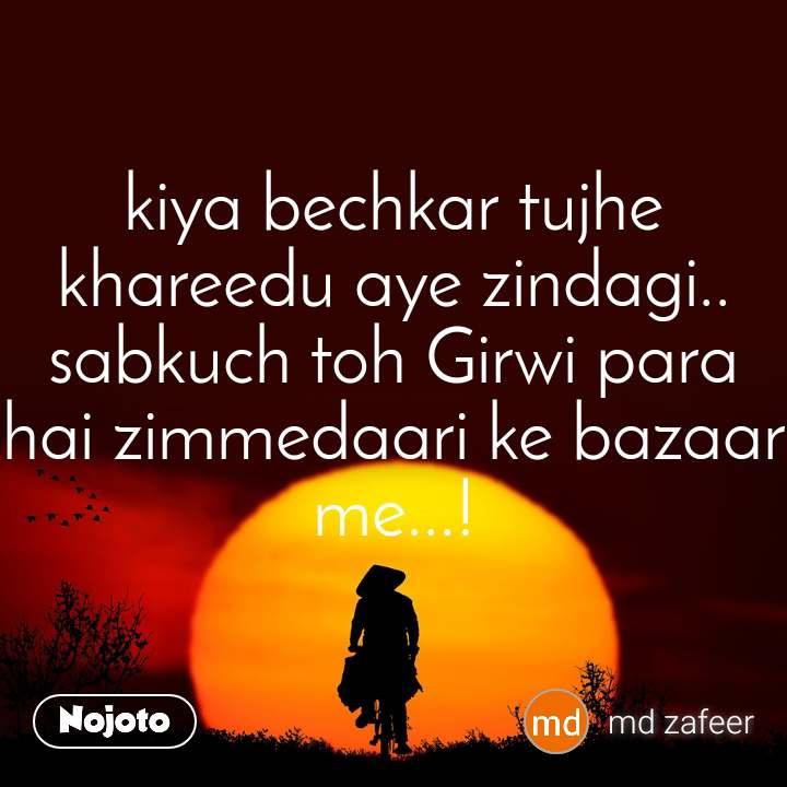 kiya bechkar tujhe khareedu aye zindagi.. sabkuch toh Girwi para hai zimmedaari ke bazaar me...!