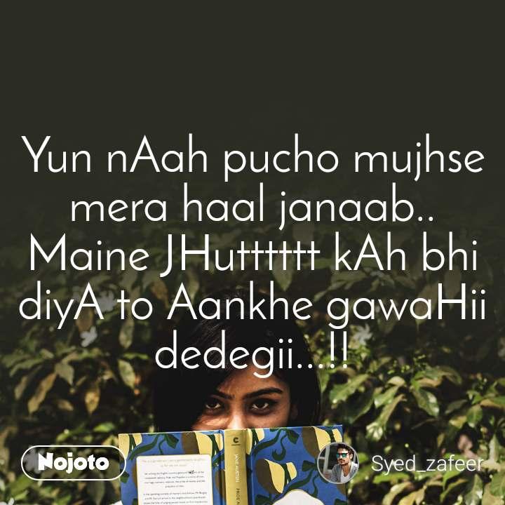 Yun nAah pucho mujhse mera haal janaab.. Maine JHutttttt kAh bhi diyA to Aankhe gawaHii dedegii...!!