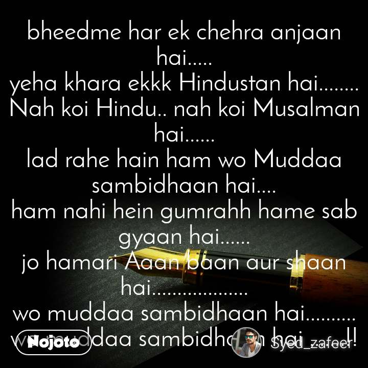 bheedme har ek chehra anjaan hai..... yeha khara ekkk Hindustan hai........ Nah koi Hindu.. nah koi Musalman hai...... lad rahe hain ham wo Muddaa sambidhaan hai.... ham nahi hein gumrahh hame sab gyaan hai...... jo hamari Aaan baan aur shaan hai................... wo muddaa sambidhaan hai.......... wo muddaa sambidhaan hai .......!!