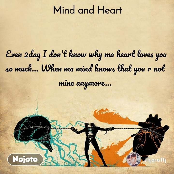 Mind and Heart   Even 2day I don't know why ma heart loves you so much... When ma mind knows that you r not mine anymore...
