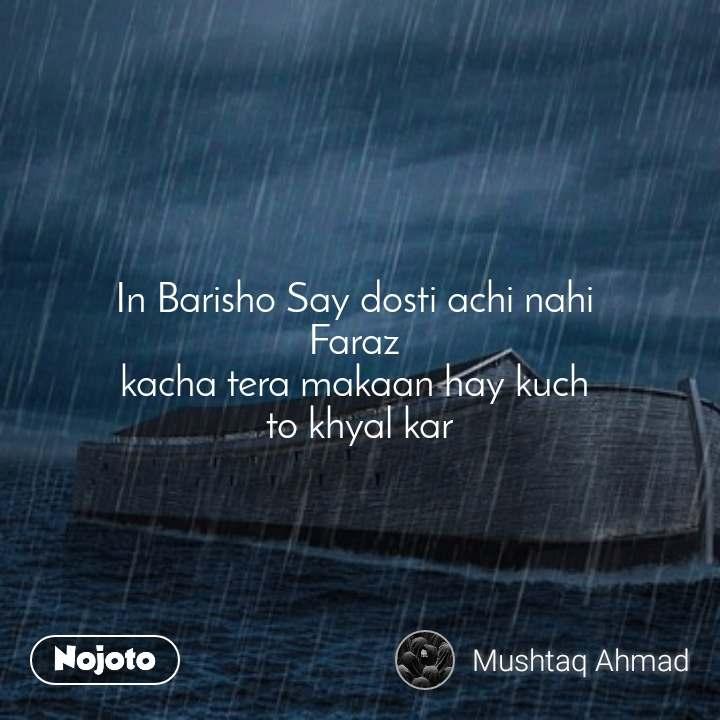 In Barisho Say dosti achi nahi  Faraz  kacha tera makaan hay kuch  to khyal kar