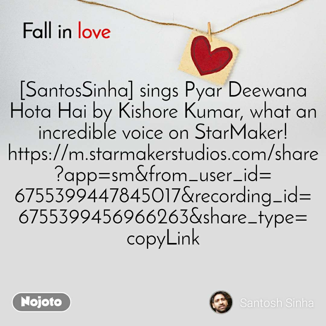 Fall in love  [SantosSinha] sings Pyar Deewana Hota Hai by Kishore Kumar, what an incredible voice on StarMaker! https://m.starmakerstudios.com/share?app=sm&from_user_id=6755399447845017&recording_id=6755399456966263&share_type=copyLink