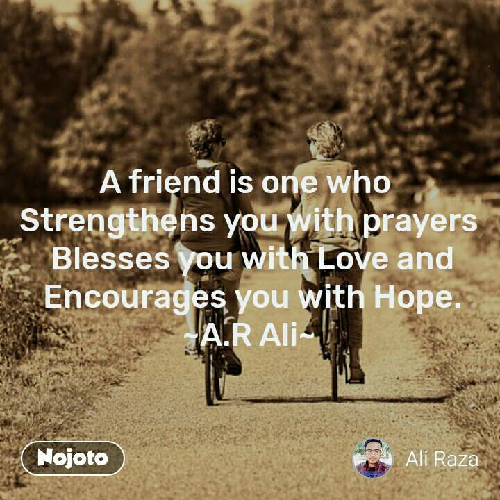 A friend is one who  Strengthens you with prayers  Blesses you with Love and  Encourages you with Hope. ~A.R Ali~