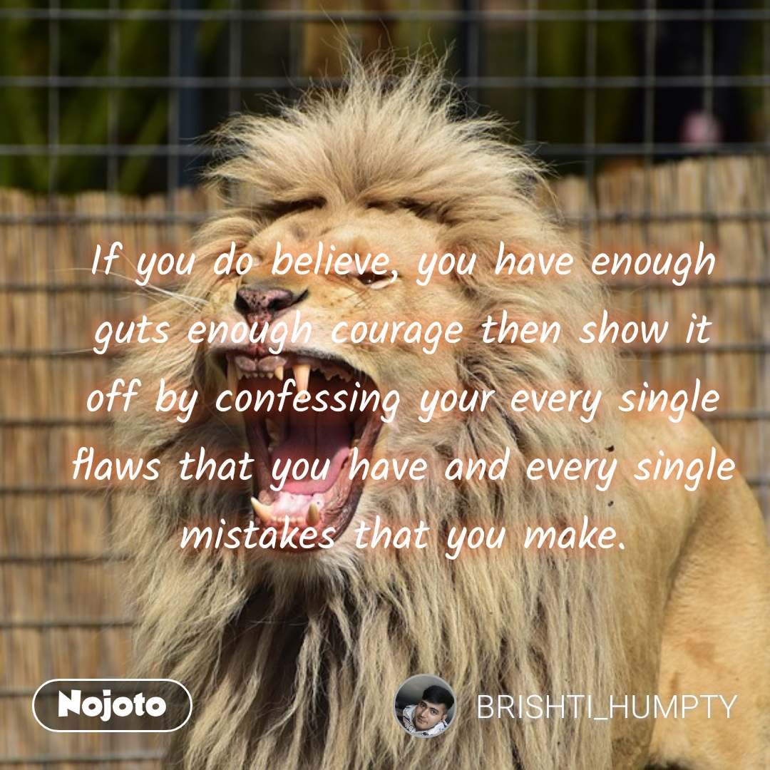 If you do believe, you have enough guts enough courage then show it off by confessing your every single flaws that you have and every single mistakes that you make. #NojotoQuote