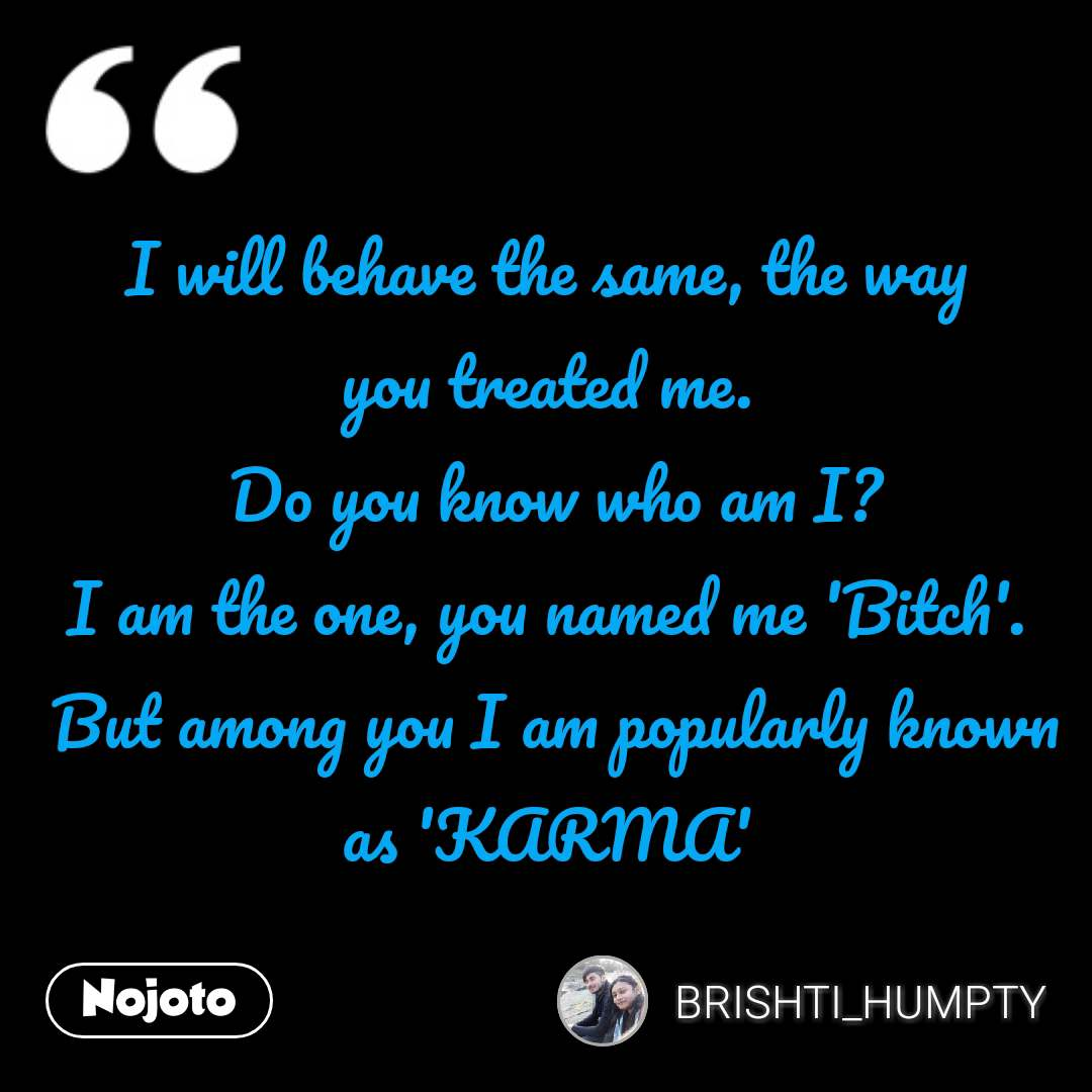 I will behave the same, the way you treated me.  Do you know who am I? I am the one, you named me 'Bitch'.  But among you I am popularly known as 'KARMA' #NojotoQuote