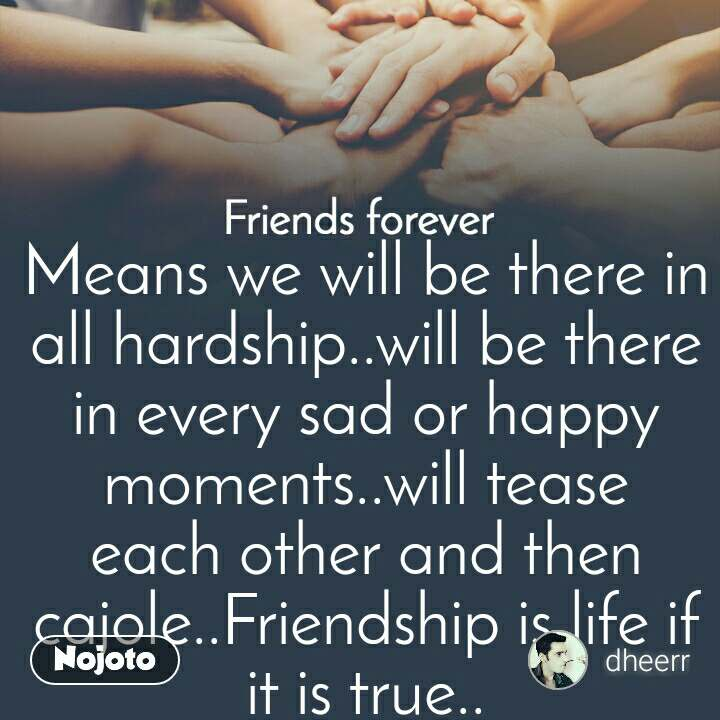 Friends forever Means we will be there in all hardship..will be there in every sad or happy moments..will tease each other and then cajole..Friendship is life if it is true..