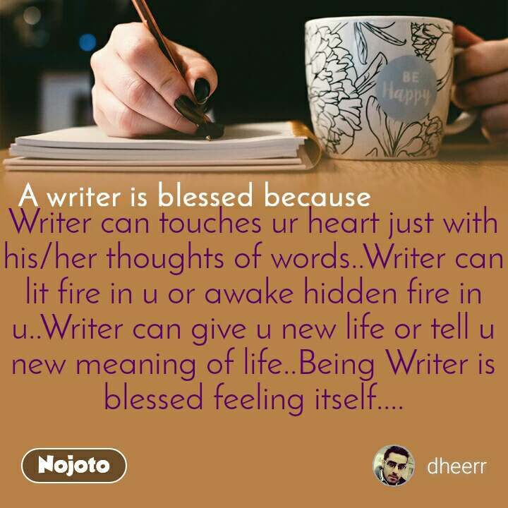 A writer is blessed because Writer can touches ur heart just with his/her thoughts of words..Writer can lit fire in u or awake hidden fire in u..Writer can give u new life or tell u new meaning of life..Being Writer is blessed feeling itself....