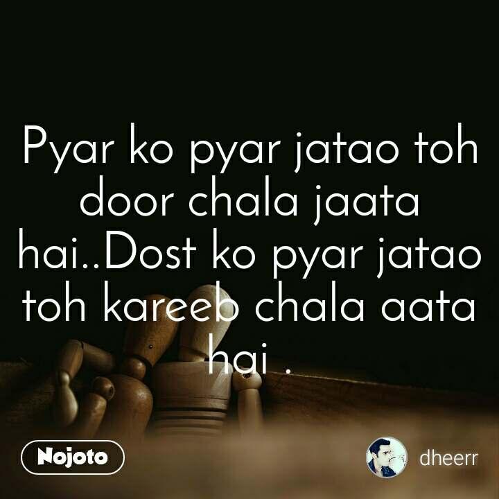 Pyar ko pyar jatao toh door chala jaata hai..Dost ko pyar jatao toh kareeb chala aata hai .