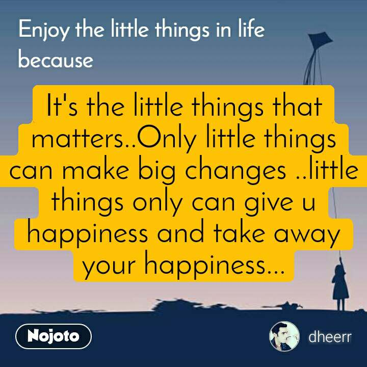 Enjoy the little things in life because It's the little things that matters..Only little things can make big changes ..little things only can give u happiness and take away your happiness...