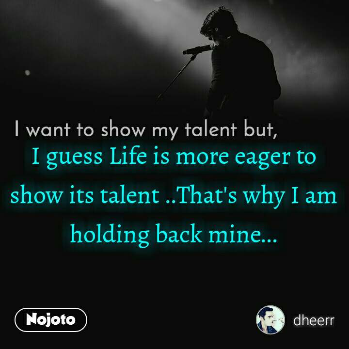I want to show my talent but I guess Life is more eager to show its talent ..That's why I am holding back mine...