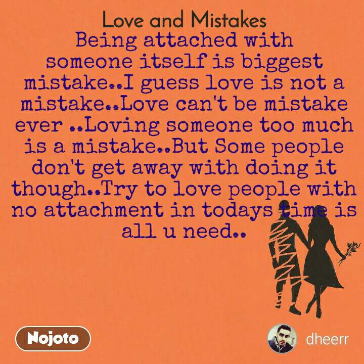 Love and Mistakes' Being attached with someone itself is biggest mistake..I guess love is not a mistake..Love can't be mistake ever ..Loving someone too much is a mistake..But Some people don't get away with doing it though..Try to love people with no attachment in todays time is all u need..