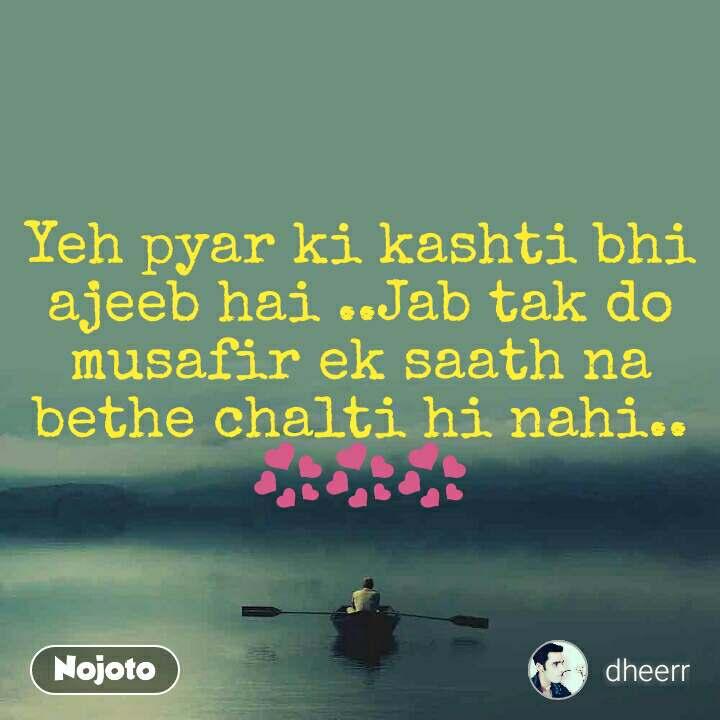 Yeh pyar ki kashti bhi ajeeb hai ..Jab tak do musafir ek saath na bethe chalti hi nahi..💞💞💞