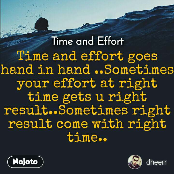 Time and Effort Time and effort goes hand in hand ..Sometimes your effort at right time gets u right result..Sometimes right result come with right time..