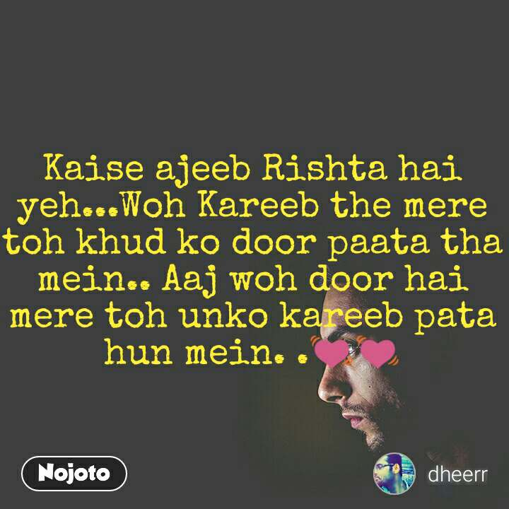 Kaise ajeeb Rishta hai yeh...Woh Kareeb the mere toh khud ko door paata tha mein.. Aaj woh door hai mere toh unko kareeb pata hun mein. .💓💓