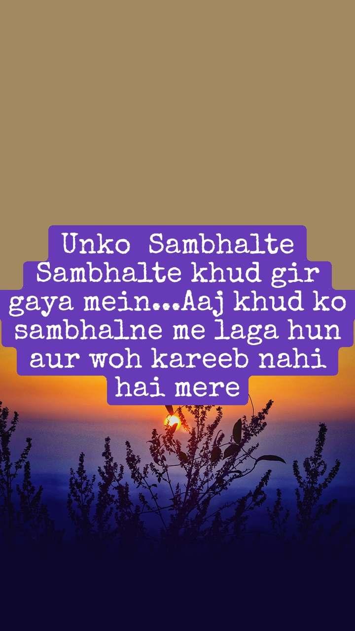 Unko  Sambhalte Sambhalte khud gir gaya mein...Aaj khud ko sambhalne me laga hun aur woh kareeb nahi hai mere