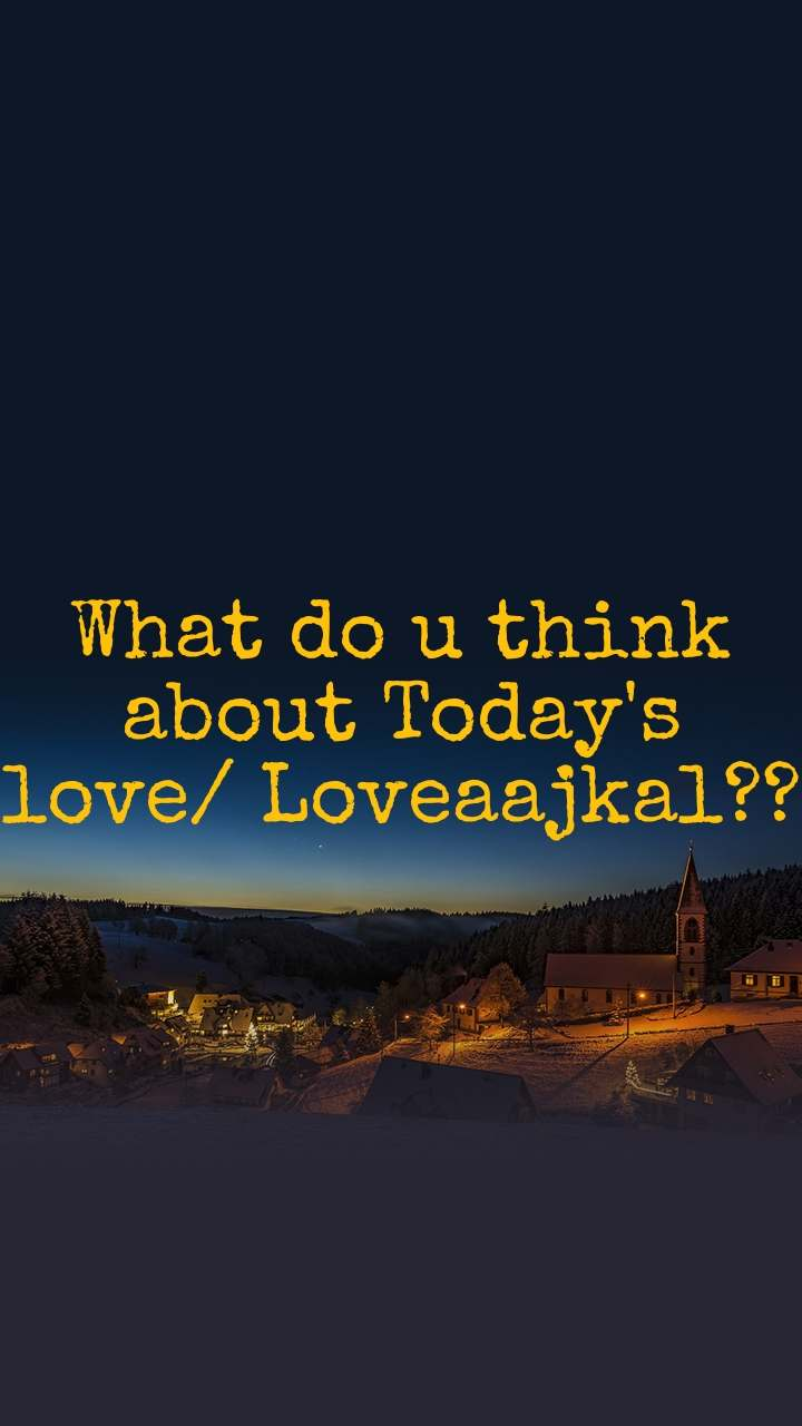 What do u think  about Today's love/ Loveaajkal??