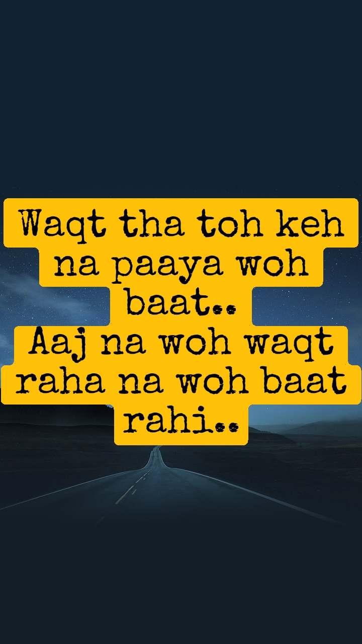 Waqt tha toh keh na paaya woh baat.. Aaj na woh waqt raha na woh baat rahi..