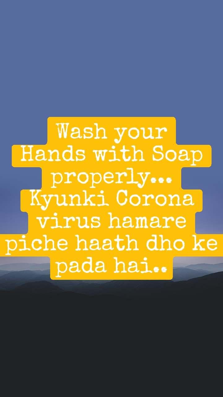 Wash your Hands with Soap properly... Kyunki Corona virus hamare piche haath dho ke pada hai..