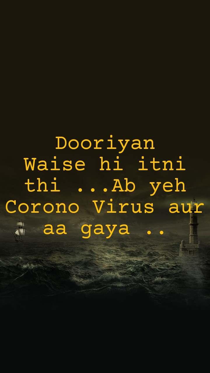 Dooriyan Waise hi itni thi ...Ab yeh Corono Virus aur aa gaya ..