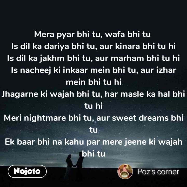 Mera pyar bhi tu, wafa bhi tu  Is dil ka dariya bhi tu, aur kinara bhi tu hi Is dil ka jakhm bhi tu, aur marham bhi tu hi Is nacheej ki inkaar mein bhi tu, aur izhar mein bhi tu hi Jhagarne ki wajah bhi tu, har masle ka hal bhi tu hi Meri nightmare bhi tu, aur sweet dreams bhi tu Ek baar bhi na kahu par mere jeene ki wajah bhi tu