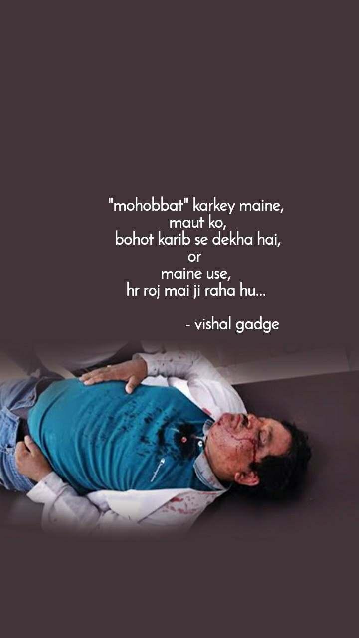 """""""mohobbat"""" karkey maine,  maut ko,  bohot karib se dekha hai, or  maine use, hr roj mai ji raha hu...                    - vishal gadge"""