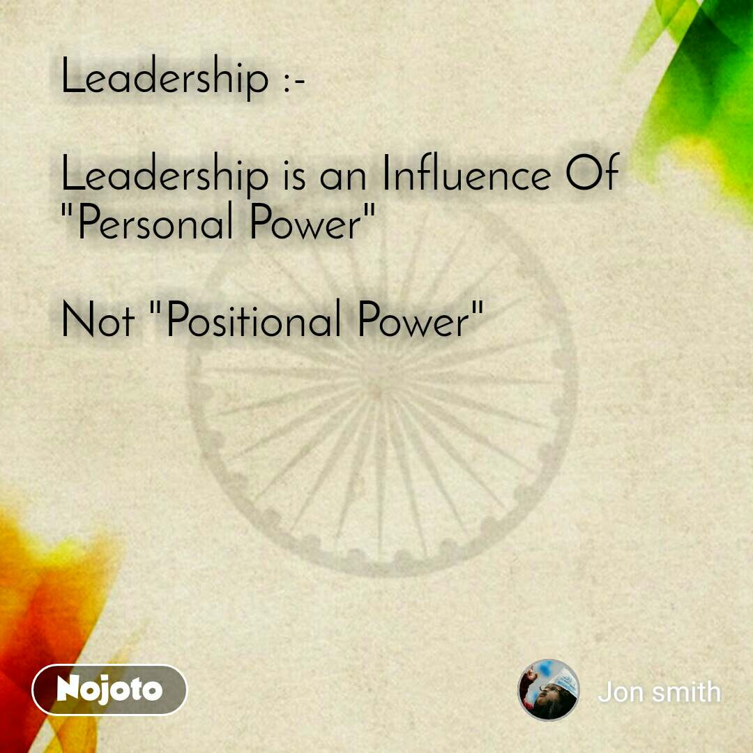 "Leadership :-  Leadership is an Influence Of ""Personal Power""  Not ""Positional Power"""