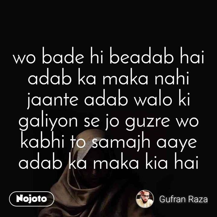 wo bade hi beadab hai adab ka maka nahi jaante adab walo ki galiyon se jo guzre wo kabhi to samajh aaye adab ka maka kia hai