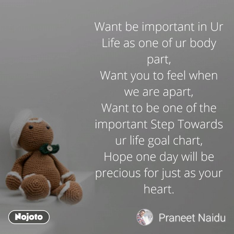 Want be important in Ur Life as one of ur body part, Want you to feel when we are apart, Want to be one of the important Step Towards ur life goal chart, Hope one day will be precious for just as your heart.