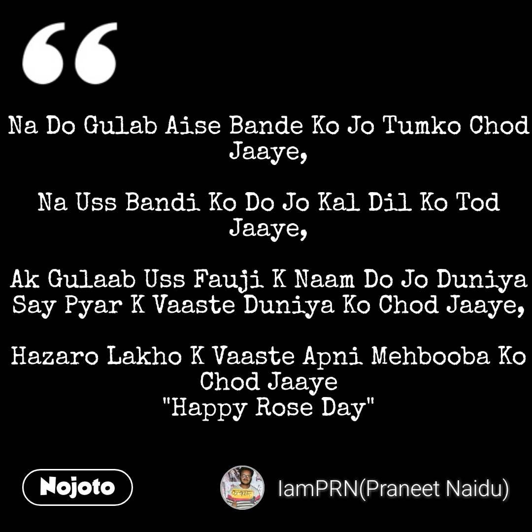 """Na Do Gulab Aise Bande Ko Jo Tumko Chod Jaaye,  Na Uss Bandi Ko Do Jo Kal Dil Ko Tod Jaaye,  Ak Gulaab Uss Fauji K Naam Do Jo Duniya Say Pyar K Vaaste Duniya Ko Chod Jaaye,  Hazaro Lakho K Vaaste Apni Mehbooba Ko Chod Jaaye """"Happy Rose Day"""" #NojotoQuote"""