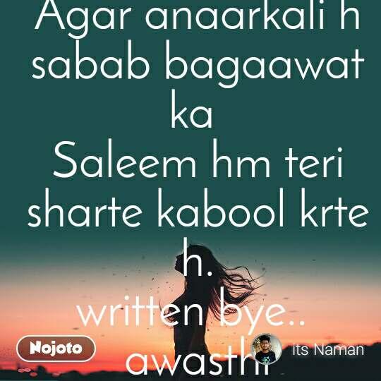 Agar anaarkali h sabab bagaawat ka  Saleem hm teri sharte kabool krte h. written bye..  awasthi