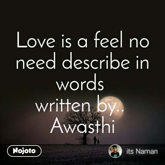Love is a feel no need describe in words  written by..  Awasthi