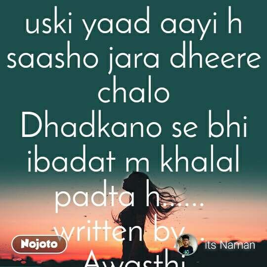 uski yaad aayi h saasho jara dheere chalo Dhadkano se bhi ibadat m khalal padta h......  written by...  Awasthi