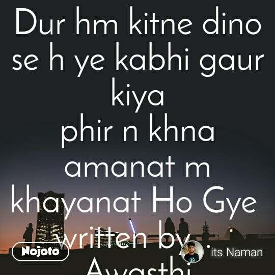 Dur hm kitne dino se h ye kabhi gaur kiya phir n khna amanat m khayanat Ho Gye  written by...  Awasthi